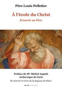 Père Louis Pelletier - A l'école du Christ - S'ouvrir au Père - Volume 1.