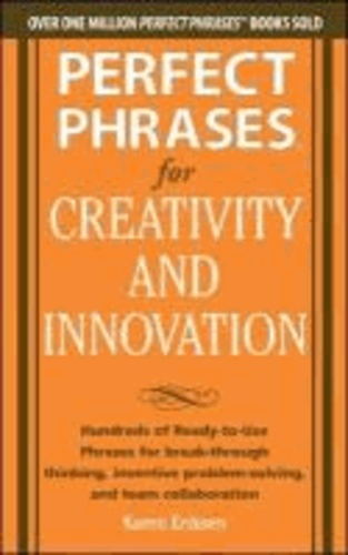 Perfect Phrases for Creativity and Innovation: Hundreds of Ready-to-Use Phrases for Break-Through Thinking, Problem Solving, and Inspiring Team Collaboration.