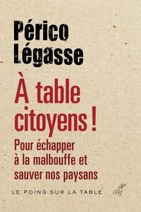 Périco Légasse - A table citoyens ! - Pour échapper à la malbouffe et sauver nos paysans.