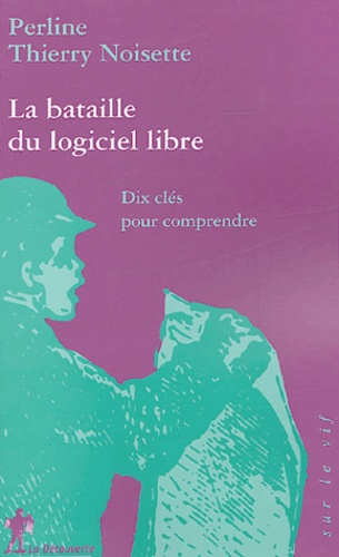 Perline et Thierry Noisette - La bataille du logiciel libre - Dix clés pour comprendre.