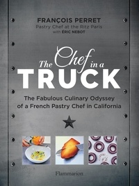 Perret François et Nebot Éric - Langue anglaise  : The Chef in a Truck - The Fabulous Culinary Odyssey of a French Pastry Chef in California.