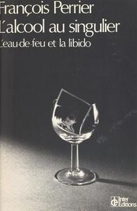 Perrier - L'Alcool au singulier - L'eau-de-feu et la libido.