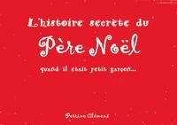 Perrine Clément - L'histoire secrète du Père Noël - Quand il était petit garçon....