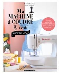 Perrine Colignon - Ma machine à coudre et moi : mode d'emploi.