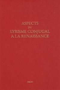 Perrine Galand et John Nassichuk - Aspects du lyrisme conjugal à la Renaissance.