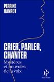 Perrine Hanrot - Crier, parler, chanter - Mystères et pouvoirs de la voix.