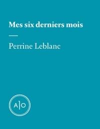 Perrine Leblanc - Mes six derniers mois: Perrine Leblanc.