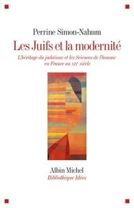 Perrine Simon-Nahum - Les Juifs et la modernité - L'héritage du judaïsme et les Sciences de l'homme en France au XIXe siècle.