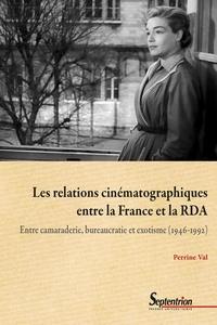 Perrine Val - Les relations cinématographiques entre la France et la RDA - Entre camaraderie, bureaucratie et exotisme (1946-1992).