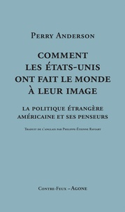 Perry Anderson - Comment les Etats-Unis ont fait le monde à leur image - La politique étrangère américaine et ses penseurs.