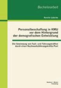 Personalbeschaffung in KMU vor dem Hintergrund der demografischen Entwicklung: Die Gewinnung von Fach- und Führungskräften durch einen Nachwuchsführungskräfte-Pool.