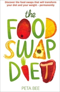 Peta Bee - The Food Swap Diet - Discover the food swaps that will transform your diet and your weight - permanently.