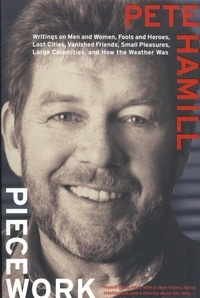 Pete Hamill - Piecework - Writings on Men & Women, Fools and Heroes, Lost Cities, Vanished Calamities and How the Weather Was.