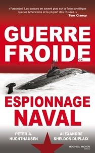 Peter A Huchthausen et Alexandre Sheldon-Duplaix - Guerre Froide et espionnage naval.