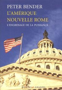 Peter Bender - L'Amérique nouvelle Rome - L'engrenage de la puissance.