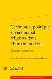 Peter Bennett et Bernard Dompnier - Cérémonial politique et cérémonial religieux dans l'Europe moderne - Echanges et métissages.