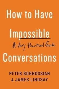 Peter Boghossian et James Lindsay - How to Have Impossible Conversations - A Very Practical Guide.