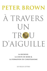 Peter Brown - A travers un trou d'aiguille - La richesse, la chute de Rome et la formation du christianisme en Occident, 350-550.