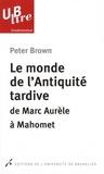 Peter Brown - Le monde de l'Antiquité tardive - De Marc Aurèle à Mahomet.