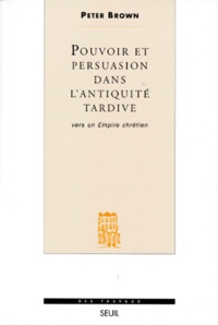 Peter Brown - POUVOIR ET PERSUASION DANS L'ANTIQUITE TARDIVE. - Vers un empire chrétien.