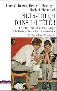 Peter C. Brown et Henry-L Roediger - Mets-toi ça dans la tête ! - Les stratégies d'apprentissage à la lumière des sciences cognitives.