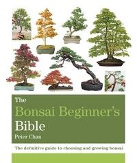Peter Chan - The Bonsai Bible - The definitive guide to choosing and growing bonsai.