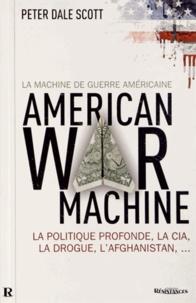 Peter Dale Scott - La machine de guerre américaine - La politique profonde, la CIA, la drogue, l'Afghanistan....