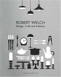 Peter Fiell et Charlotte Fiell - Robert Welch - Design: Craft and Industry.