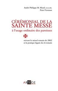 Peter Freeman et André-Philippe M. Mutel - Cérémonial de la sainte messe à l'usage ordinaire des paroisses - suivant le missel romain de 2002 et la pratique léguée du rit romain.