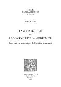Peter Frei - François Rabelais et le scandale de la modernité - Pour une herméneutique de l'obscène renaissant.