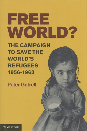 Peter Gatrell - Free World? - The Campaign to Save the World's Refugees, 1956-1963.