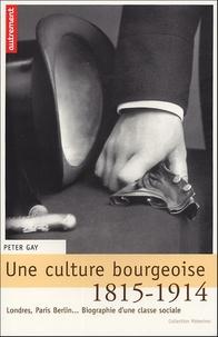 Peter Gay - Une culture bourgeoise - Londres, Paris, Berlin... Biographie d'une classe sociale, 1815-1914.