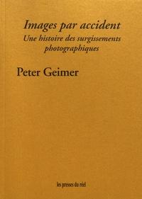Peter Geimer - Images par accident - Une histoire des surgissements photographiques.