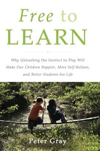 Peter Gray - Free to Learn - Why Unleashing the Instinct to Play Will Make Our Children Happier, More Self-Reliant, and Better Students for Life.