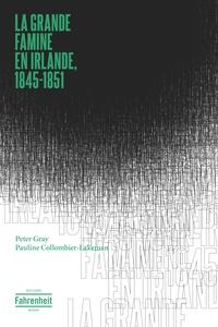 Peter Gray et Pauline Collombier-Lakeman - La grande famine en Irlande, 1845-1851.
