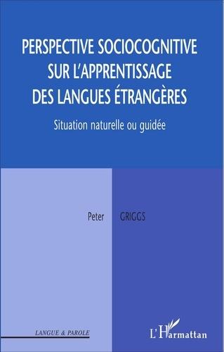 Peter Griggs - Perspective sociocognitive sur l'apprentissage des langues étrangères - Situation naturelle ou guidée.