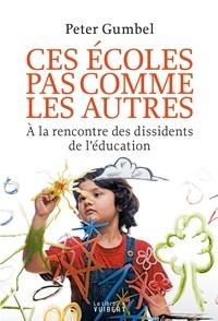 Peter Gumbel - Ces écoles pas comme les autres - A la rencontre des dissidents de l'éducation.