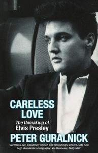 Peter Guralnick - Careless Love : The Unmaking of Elvis Presley.