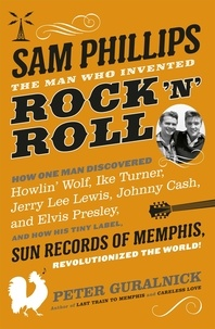 Peter Guralnick - Sam Phillips - The Man Who Invented Rock 'n' Roll.