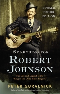 """Peter Guralnick - Searching for Robert Johnson - The Life and Legend of the """"King of the Delta Blues Singers""""."""