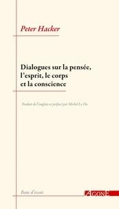 Peter Hacker - Dialogues sur la pensée, l'esprit, le corps et la conscience.
