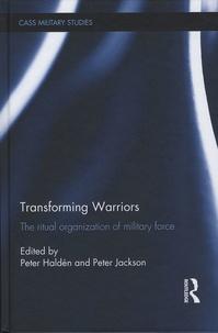 Peter Haldén et Peter Jackson - Transforming Warriors - The ritual organization of military force.