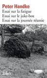 Peter Handke - Essai sur la fatigue ; Essai sur le Juke-box ; Essai sur la journée réussie.