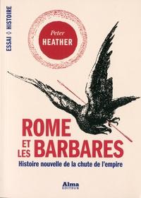 Peter Heather - Rome et les Barbares - Histoire nouvelle de la chute d'un empire.