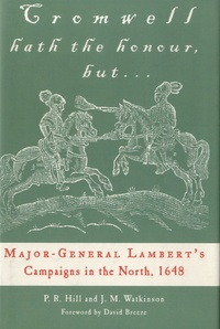 Peter Hill et Jane Watkinson - Cromwell Hath the Honour, But... - Major-General Lambert's Campaigns in the North, 1648.