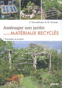 Peter Himmelhuber et Wolfgang Grosser - Aménager son jardin avec des matériaux recyclés - Exemples et projets.