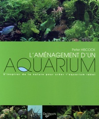 Peter Hiscock - L'aménagement d'un aquarium - S'inspirer de la nature pour créer l'aquarium idéal.