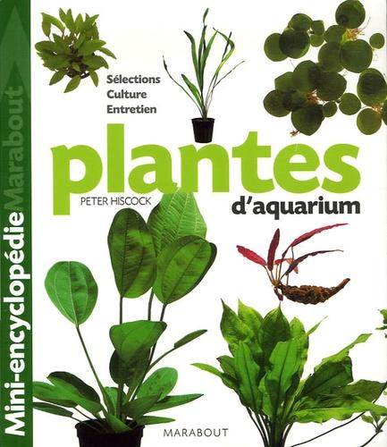 Peter Hiscock - Plantes d'aquarium - Tout ce qu'il faut savoir sur les plantes d'aquarium, de leur culture à leur parfait épanouissement en passant par le choix des plus belles variétés.