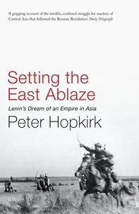 Peter Hopkirk - Setting the East Ablaze - Lenin's Dream of an Empire in Asia.