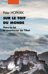 Peter Hopkirk - Sur le toit du monde - Hors-la-loi et aventuriers au Tibet.